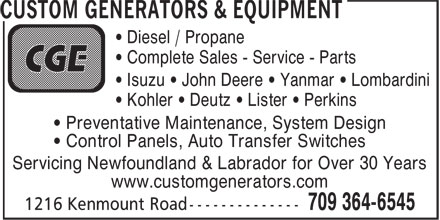 Custom Generators & Equipment (709-364-6545) - Display Ad - • Complete Sales - Service - Parts • Diesel / Propane • Kohler • Deutz • Lister • Perkins • Preventative Maintenance, System Design • Isuzu • John Deere • Yanmar • Lombardini • Control Panels, Auto Transfer Switches Servicing Newfoundland & Labrador for Over 30 Years www.customgenerators.com