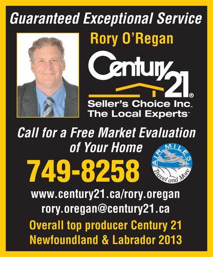 O'regan Rory (709-749-8258) - Annonce illustrée======= - Guaranteed Exceptional Service Rory O Regan Call for a Free Market Evaluation of Your Home 749-8258 www.century21.ca/rory.oregan Overall top producer Century 21 Newfoundland & Labrador 2013