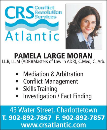 Conflict Resolution Services (CRS) Atlantic (902-892-7867) - Annonce illustrée======= - PAMELA LARGE MORAN LL.B, LL.M (ADR)(Masters of Law in ADR), C.Med, C. Arb. Mediation & Arbitration Conflict Management Skills Training Investigation / Fact Finding 43 Water Street, Charlottetown T. 902-892-7867  F. 902-892-7857 www.crsatlantic.com