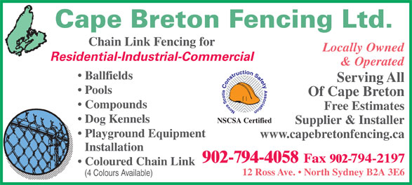 Cape Breton Fencing Ltd (902-794-4058) - Display Ad - Cape Breton Fencing Ltd. Chain Link Fencing for Locally Owned Residential-Industrial-Commercial & Operated Ballfields Serving All Pools Of Cape Breton Compounds Free Estimates Dog Kennels NSCSA Certified Supplier & Installer Playground Equipment www.capebretonfencing.ca Installation Coloured Chain Link 12 Ross Ave.   North Sydney B2A 3E6 (4 Colours Available) 902-794-4058