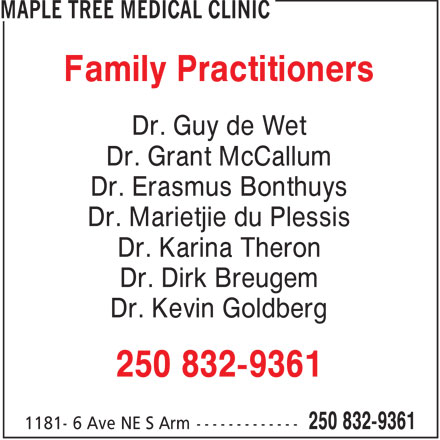 Maple Tree Medical Clinic (250-832-9361) - Display Ad - Family Practitioners Dr. Guy de Wet Dr. Grant McCallum Dr. Erasmus Bonthuys Dr. Marietjie du Plessis Dr. Karina Theron Dr. Dirk Breugem Dr. Kevin Goldberg 250 832-9361