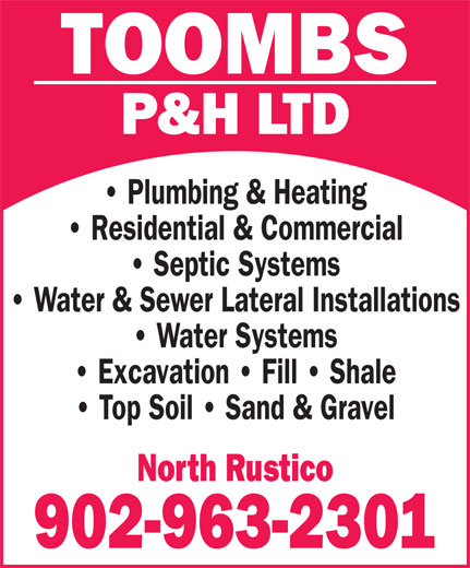 Toombs P & H Ltd (902-963-2301) - Annonce illustrée======= - TOOMBS P&H LTD Plumbing & Heating Residential & Commercial Septic Systems Water & Sewer Lateral Installations Water Systems Excavation   Fill   Shale Top Soil   Sand & Gravel North Rustico 902-963-2301