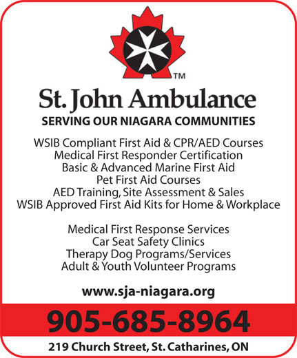 St John Ambulance (905-685-8964) - Display Ad - Basic & Advanced Marine First Aid SERVING OUR NIAGARA COMMUNITIES WSIB Compliant First Aid & CPR/AED Courses Pet First Aid Courses AED Training, Site Assessment & Sales WSIB Approved First Aid Kits for Home & Workplace Medical First Response Services Car Seat Safety Clinics Therapy Dog Programs/Services Adult & Youth Volunteer Programs www.sja-niagara.org Medical First Responder Certification 905-685-8964 219 Church Street, St. Catharines, ON