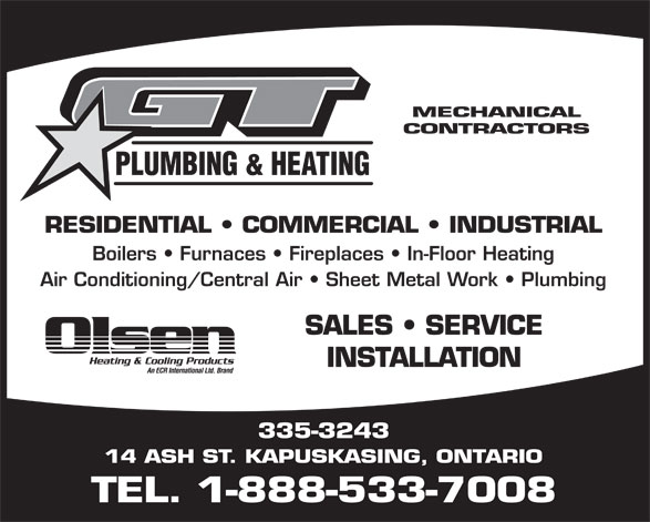 G T Plumbing & Heating (1-888-533-7008) - Display Ad - MECHANICAL CONTRACTORS PLUMBING & HEATING RESIDENTIAL   COMMERCIAL   INDUSTRIAL Boilers   Furnaces   Fireplaces   In-Floor Heating Air Conditioning/Central Air   Sheet Metal Work   Plumbing SALES   SERVICE INSTALLATION 335-3243 14 ASH ST. KAPUSKASING, ONTARIO TEL. 1-888-533-7008