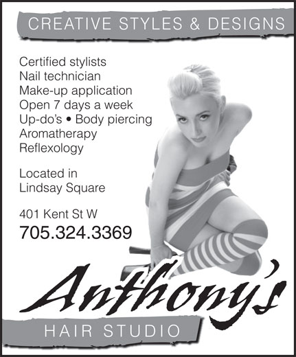 Anthony's Hair Studio (705-324-3369) - Display Ad - CREATIVE STYLES & DESIGNS Certified stylists Nail technician Make-up application Open 7 days a week Up-do s   Body piercing Aromatherapy Reflexology Located in Lindsay Square 401 Kent St W 705.324.3369 Anthony s HAIR STUDIO