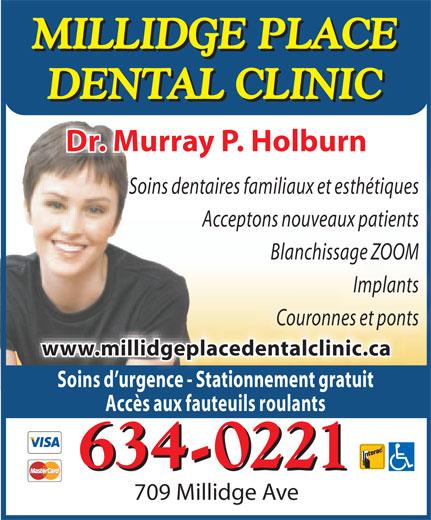 Dr Murray P Holburn (506-634-0221) - Annonce illustrée======= - MILLIDGE PLACE MILLIDGE PLACE DENTAL CLINIC DENTAL CLINIC Dr. Murray P. Holburn Soins dentaires familiaux et esthétiques Acceptons nouveaux patients Blanchissage ZOOM Implants Couronnes et ponts www.millidgeplacedentalclinic.ca Soins d'urgence - Stationnement gratuit Accès aux fauteuils roulants 634-0221 634-0221 709 Millidge Ave