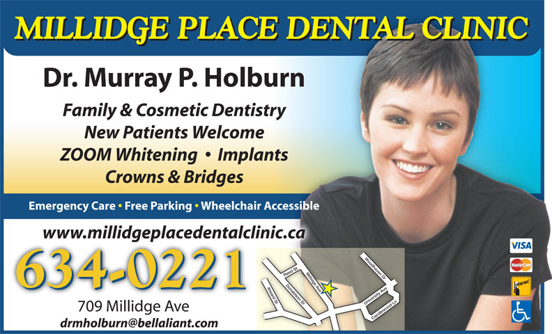 Dr Murray P Holburn (506-634-0221) - Annonce illustrée======= - MILLIDGE PLACE DENTAL CLINIC Dr. Murray P. Holburn Family & Cosmetic Dentistry New Patients Welcome ZOOM Whitening     Implants Crowns & Bridges Emergency Care   Free Parking   Wheelchair Accessible www.millidgeplacedentalclinic.cawww.millidgeplacedentalcli Reed St University Ave 634-0221 709 Millidge Ave709MillidgeAve Candlewood Ln Millidge Ave Woodhaven Dr Donaldson St Alward St