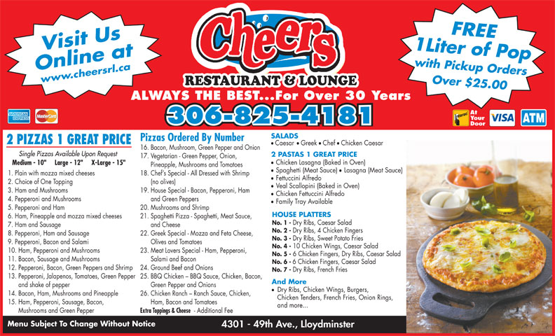 """Cheers Restaurant & Lounge (306-825-4181) - Display Ad - Your 306-825-4181 Door SALADS Pizzas Ordered By Number 2 PIZZAS 1 GREAT PRICE 1 Liter of Popwith Pickup OrdersFREE Online atwww.cheersrl.ca Over $25.00 Visit Us RESTAURANT & LOUNGE ALWAYS THE BEST...For Over 30 Years At ll Caesar Greek Chef Chicken Caesar 16. Bacon, Mushroom, Green Pepper and Onion Single Pizzas Available Upon Request 2 PASTAS 1 GREAT PRICE Chicken Lasagna (Baked in Oven) Medium - 10""""     Large - 12""""     X-Large - 15"""" Pineapple, Mushrooms and Tomatoes Spaghetti (Meat Sauce) 12. Pepperoni, Bacon, Green Peppers and Shrimp 24. Ground Beef and Onions No. 7 - Dry Ribs, French Fries 13. Pepperoni, Jalapenos, Tomatoes, Green Pepper 25. BBQ Chicken - BBQ Sauce, Chicken, Bacon, And More and shake of pepper Green Pepper and Onions Dry Ribs, Chicken Wings, Burgers, 14. Bacon, Ham, Mushrooms and Pineapple 26. Chicken Ranch - Ranch Sauce, Chicken, Chicken Tenders, French Fries, Onion Rings, 15. Ham, Pepperoni, Sausage, Bacon, Ham, Bacon and Tomatoes and more... Mushrooms and Green Pepper Extra Toppings & Cheese - Additional Fee 1. Plain with mozza mixed cheeses 18. Chef s Special - All Dressed with Shrimp Fettuccini Alfredo 2. Choice of One Topping (no olives) Veal Scallopini (Baked in Oven) 3. Ham and Mushrooms 19. House Special - Bacon, Pepperoni, Ham 17. Vegetarian - Green Pepper, Onion, Chicken Fettuccini Alfredo 4. Pepperoni and Mushrooms and Green Peppers Family Tray Available 5. Pepperoni and Ham 20. Mushrooms and Shrimp HOUSE PLATTERS 6. Ham, Pineapple and mozza mixed cheeses 21. Spaghetti Pizza - Spaghetti, Meat Sauce, No. 1 - Dry Ribs, Caesar Salad 7. Ham and Sausage and Cheese No. 2 - Dry Ribs, 4 Chicken Fingers 8. Pepperoni, Ham and Sausage 22. Greek Special - Mozza and Feta Cheese, No. 3 - Lasagna (Meat Sauce) Dry Ribs, Sweet Potato Fries 9. Pepperoni, Bacon and Salami Olives and Tomatoes No. 4 - 10 Chicken Wings, Caesar Salad 10. Ham, Pepperoni and Mushrooms 23. Meat Lovers Special - Ham, Pep"""