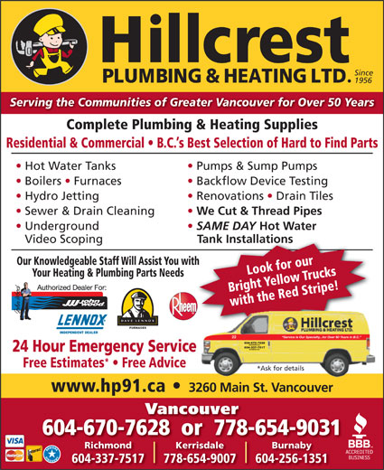 Hillcrest Plumbing & Heating (604-879-5301) - Annonce illustrée======= - Serving the Communities of Greater Vancouver for Over 50 Years Complete Plumbing & Heating Supplies Residential & Commercial   B.C. s Best Selection of Hard to Find Parts Hot Water Tanks Pumps & Sump Pumps Boilers   Furnaces Backflow Device Testing Hydro Jetting Renovations   Drain Tiles Sewer & Drain Cleaning We Cut & Thread Pipes Underground SAME DAY Hot Water Video Scoping Tank Installations Our Knowledgeable Staff Will Assist You withth Look for our Your Heating & Plumbing Parts Needs Bright Yellow Trucks with the Red Stripe! FURNACES INDEPENDENT DEALER Service Is Our Specialty...for Over 50 Years in B.C. 22 604-670-7628 VANCOUVER B.C. 604-337-7517 RICHMOND B.C. 24 Hour Emergency Service Free Estimates   Free Advice *Ask for details www.hp91.ca 3260 Main St. Vancouver Vancouver 604-670-7628  or  778-654-9031 KerrisdaleRichmond 778-654-9007604-337-7517 604-256-1351 Since 1956 Burnaby Serving the Communities of Greater Vancouver for Over 50 Years Complete Plumbing & Heating Supplies Residential & Commercial   B.C. s Best Selection of Hard to Find Parts Hot Water Tanks Pumps & Sump Pumps Boilers   Furnaces Backflow Device Testing Hydro Jetting Renovations   Drain Tiles Sewer & Drain Cleaning We Cut & Thread Pipes Underground SAME DAY Hot Water Video Scoping Tank Installations Look for our Your Heating & Plumbing Parts Needs Bright Yellow Trucks with the Red Stripe! FURNACES INDEPENDENT DEALER Service Is Our Specialty...for Over 50 Years in B.C. 22 604-670-7628 VANCOUVER B.C. 604-337-7517 RICHMOND B.C. 24 Hour Emergency Service Free Estimates   Free Advice *Ask for details www.hp91.ca 3260 Main St. Vancouver Vancouver 604-670-7628  or  778-654-9031 KerrisdaleRichmond Burnaby 778-654-9007604-337-7517 604-256-1351 Since 1956 Our Knowledgeable Staff Will Assist You withth