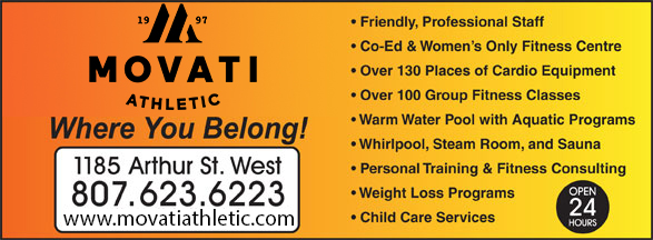 Movati Athletic (807-623-6223) - Display Ad - Friendly, Professional Staff Co-Ed & Women s Only Fitness Centre Over 130 Places of Cardio Equipment Over 100 Group Fitness Classes Warm Water Pool with Aquatic Programs Whirlpool, Steam Room, and Sauna Personal Training & Fitness Consulting Weight Loss Programs Child Care Services