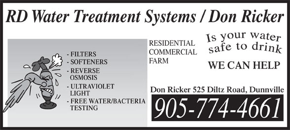 RD Water Treatment Systems/Don Ricker (905-774-4661) - Annonce illustrée======= - RD Water Treatment Systems / Don Ricker RESIDENTIAL COMMERCIAL - FILTERS FARM - SOFTENERS WE CAN HELP - REVERSE OSMOSIS - ULTRAVIOLET Don Ricker 525 Diltz Road, Dunnville LIGHT - FREE WATER/BACTERIA TESTING 905-774-4661 RD Water Treatment Systems / Don Ricker RESIDENTIAL COMMERCIAL - FILTERS FARM - SOFTENERS WE CAN HELP - REVERSE OSMOSIS - ULTRAVIOLET Don Ricker 525 Diltz Road, Dunnville LIGHT - FREE WATER/BACTERIA TESTING 905-774-4661
