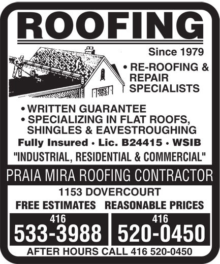"Praia Mira Roofing Contractor (416-533-3988) - Display Ad - ROOFING Since 1979 RE-ROOFING & REPAIR SPECIALISTS WRITTEN GUARANTEE SPECIALIZING IN FLAT ROOFS, SHINGLES & EAVESTROUGHING Fully Insured · Lic. B24415 · WSIB ""INDUSTRIAL, RESIDENTIAL & COMMERCIAL"" PRAIA MIRA ROOFING CONTRACTOR 1153 DOVERCOURT FREE ESTIMATES   REASONABLE PRICES 416 533-3988520-0450 AFTER HOURS CALL 416 520-0450 FREE ESTIMATES   REASONABLE PRICES 416 533-3988520-0450 AFTER HOURS CALL 416 520-0450 ROOFING Since 1979 RE-ROOFING & REPAIR SPECIALISTS WRITTEN GUARANTEE SPECIALIZING IN FLAT ROOFS, SHINGLES & EAVESTROUGHING Fully Insured · Lic. B24415 · WSIB ""INDUSTRIAL, RESIDENTIAL & COMMERCIAL"" PRAIA MIRA ROOFING CONTRACTOR 1153 DOVERCOURT"