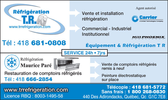 T R Réfrigération (418-681-0808) - Annonce illustrée======= - Réfrigération Institutionnel Tél : 418 681-0808 Équipement & Réfrigération T R SERVICE 24h   7jrs Vente de comptoirs réfrigérés remis à neuf Restauration de comptoirs réfrigérés Peinture électrostatique sur place Tél : 418 666-2854 Télécopie : 418 681-5772 www.trrefrigeration.com Sans frais : 1 800 268-0830 Licence RBQ : 8003-1495-58 Licence RBQ : 8003-1495-58 440 Des Adirondacks, Québec, Qc  G1C 7E8 Vente et installation réfrigération T.R. www.trrefrigeration.com Commercial - Industriel