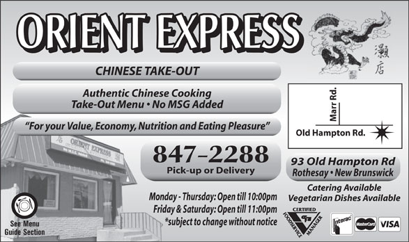 Orient Express Ltd (506-847-2288) - Display Ad - ORIENT EXPRESS ORIENT EXPRESS CHINESE TAKE-OUT Marr Rd. Authentic Chinese Cooking Take-Out Menu   No MSG Added For your Value, Economy, Nutrition and Eating Pleasure Old Hampton Rd. 847-2288 93 Old Hampton Rd Pick-up or Delivery Rothesay   New Brunswick Catering Available Monday - Thursday: Open till 10:00pm Vegetarian Dishes Available Friday & Saturday: Open till 11:00pm *subject to change without notice See Menu Guide Section