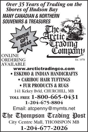 Thompson Trading Post (204-677-2026) - Display Ad - Over 35 Years of Trading on the Shores of Hudson Bay MANY CANADIAN & NORTHERN SOUVENIRS & TREASURES ONLINE Est. 1978 ORDERING AVAILABLE www.arctictradingco.com ESKIMO & INDIAN HANDICRAFTS CARIBOU HAIR TUFTINGS FUR PRODUCTS & RUGS 141 Kekey Bvld, CHURCHILL, MB TOLL FREE 1-800-665-0431 1-204-675-8804 City Centre Mall, THOMSPON MB 1-204-677-2026