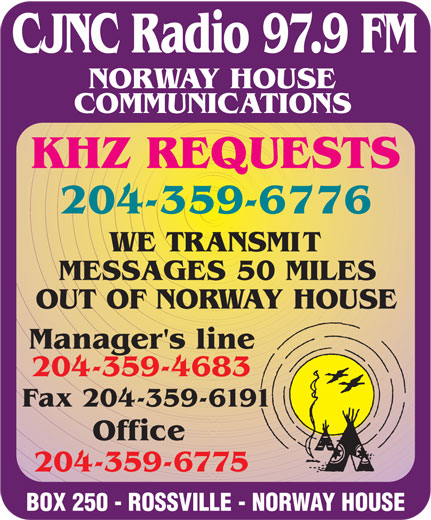 Norway House Communications (204-359-6775) - Display Ad - CJNC Radio 97.9 FM 204-359-6775 BOX 250 - ROSSVILLE - NORWAY HOUSE NORWAY HOUSE COMMUNICATIONS KHZ REQUESTS 204-359-6776 WE TRANSMIT MESSAGES 50 MILES OUT OF NORWAY HOUSE Manager's line 204-359-4683 Fax 204-359-6191 Office