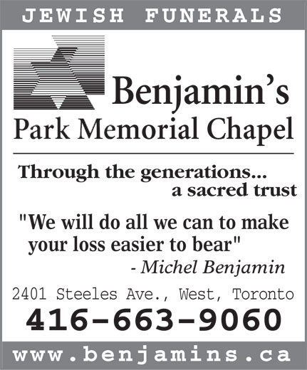 """Benjamin's Park Memorial Chapel (416-663-9060) - Annonce illustrée======= - JEWISH FUNERALS ThrThroughough the the gen generaeratiotions.ns..... a sacred trust """"We will do all we can to make your loss easier to bear"""" - Michel Benjamin 2401 Steeles Ave., West, Toronto 416-663-9060 www.benjamins.ca  JEWISH FUNERALS ThrThroughough the the gen generaeratiotions.ns..... a sacred trust """"We will do all we can to make your loss easier to bear"""" - Michel Benjamin 2401 Steeles Ave., West, Toronto 416-663-9060 www.benjamins.ca"""