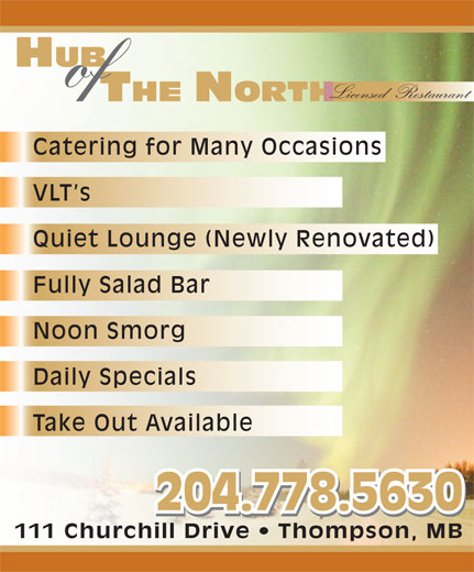 Hub Of The North (204-778-5630) - Display Ad - of Licensed  Restaurant HUB Catering for Many Occasions VLT s Quiet Lounge (Newly Renovated) Fully Salad Bar Noon Smorg Daily Specials Take Out Available 204.778.5630 111 Churchill Drive   Thompson, MB