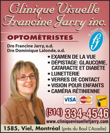 Clinique visuelle Francine Jarry (514-334-4546) - Annonce illustrée======= - OPTOMÉTRISTES Dre Francine Jarry, o.d. Dre Dominique Lalonde, o.d. EXAMEN DE LA VUE DÉPISTAGE: GLAUCOME, CATARACTE ET DIABÈTE LUNETTERIE VERRES DE CONTACT VISION POUR ENFANTS CAMÉRA RÉTINIENNE (514) 334-4546 www.cliniquevisuellefjarry.com 1585, Viel, Montréal (près du Boul L Acadie)