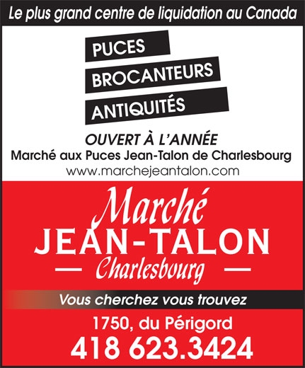 Marché aux Puces Jean-Talon (418-623-3424) - Annonce illustrée======= - ANTIQUITÉS OUVERT À L ANNÉE Marché aux Puces Jean-Talon de Charlesbourg www.marchejeantalon.com JEAN-TALON Vous cherchez vous trouvez 1750, du Périgord 418 623.3424 Le plus grand centre de liquidation au Canada PUCES BROCANTEURS