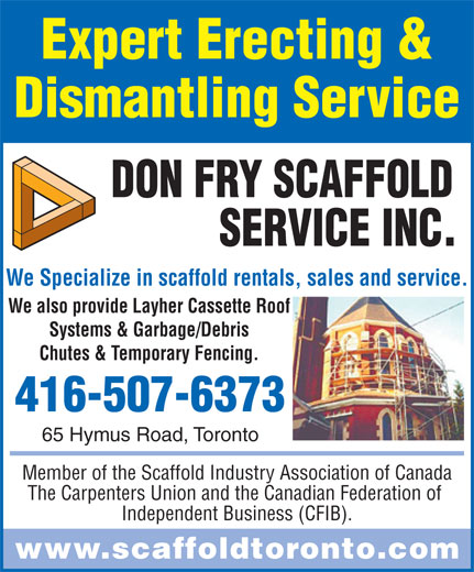 Don Fry Scaffold Service Inc (416-285-5222) - Annonce illustrée======= - We Specialize in scaffold rentals, sales and service. We also provide Layher Cassette Roof Systems & Garbage/Debris Chutes & Temporary Fencing. 416-507-6373 65 Hymus Road, Toronto Member of the Scaffold Industry Association of Canada The Carpenters Union and the Canadian Federation of Independent Business (CFIB). www.scaffoldtoronto.com Expert Erecting & Dismantling Service