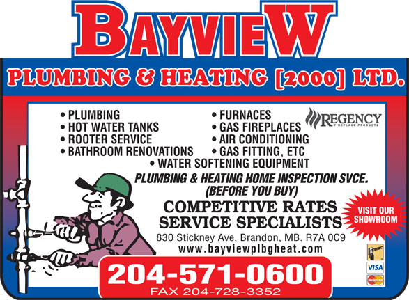 Bayview Plumbing & Heating Ltd (204-571-0600) - Display Ad - PLUMBING FURNACES HOT WATER TANKS GAS FIREPLACES ROOTER SERVICE AIR CONDITIONING BATHROOM RENOVATIONS GAS FITTING, ETC WATER SOFTENING EQUIPMENT PLUMBING & HEATING HOME INSPECTION SVCE. (BEFORE YOU BUY) COMPETITIVE RATES VISIT OUR SHOWROOM SERVICE SPECIALISTS 830 Stickney Ave, Brandon, MB. R7A 0C9 www.bayviewplbgheat.com 204-571-0600 FAX 204-728-3352