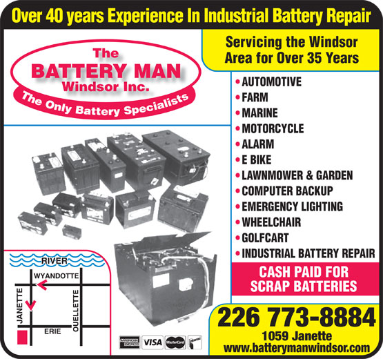 The Battery Man (519-253-5544) - Display Ad - www.batterymanwindsor.com Over 40 years Experience In Industrial Battery Repair Servicing the Windsor The Area for Over 35 Years BATTERY MAN AUTOMOTIVE Windsor Inc.Windsor Inc. FARM MARINE MOTORCYCLE ALARM E BIKE LAWNMOWER & GARDEN COMPUTER BACKUP EMERGENCY LIGHTING WHEELCHAIR GOLFCART INDUSTRIAL BATTERY REPAIR CASH PAID FOR SCRAP BATTERIES 226 773-8884 1059 Janette