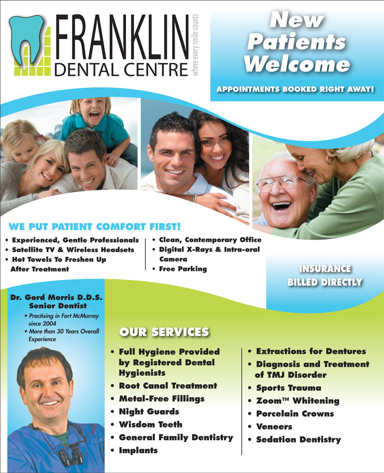 Franklin Dental Centre (780-790-0088) - Annonce illustrée======= - New Patients Welcome APPOINTMENTS BOOKED RIGHT AWAY! WE PUT PATIENT COMFORT FIRST! Clean, Contemporary Office Experienced, Gentle Professionals Digital X-Rays & Intra-oral Satellite TV & Wireless Headsets Camera Hot Towels To Freshen Up Free Parking After Treatment INSURANCE BILLED DIRECTLY Dr. Gord Morris D.D.S. Senior Dentist Practising in Fort McMurray since 2004 More than 30 Years Overall OUR SERVICES Experience Extractions for Dentures Full Hygiene ProvidedFull Hygiene Provided by Registered Dental Diagnosis and Treatment Hygienists of TMJ Disorder Root Canal Treatment Sports Trauma Metal-Free Fillings Zoom  Whitening Night Guards Porcelain Crowns Wisdom Teeth Veneers General Family Dentistry Sedation Dentistry Implants
