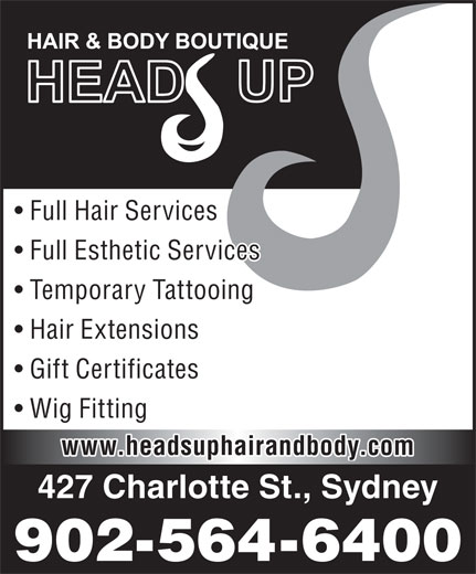 Head's Up Hair & Body Boutique (902-564-6400) - Display Ad - Wig Fitting www.headsuphairandbody.com 427 Charlotte St., Sydney 902-564-6400 Full Hair Services Full Esthetic Services Temporary Tattooing Hair Extensions Gift Certificates