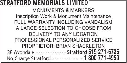 Stratford Memorials Limited (519-271-6736) - Display Ad - MONUMENTS & MARKERS Inscription Work & Monument Maintenance FULL WARRANTY INCLUDING VANDALISM A LARGE SELECTION TO CHOOSE FROM DELIVERY TO ANY LOCATION PROFESSIONAL PERSONALIZED SERVICE PROPRIETOR: BRIAN SHACKLETON MONUMENTS & MARKERS Inscription Work & Monument Maintenance FULL WARRANTY INCLUDING VANDALISM A LARGE SELECTION TO CHOOSE FROM DELIVERY TO ANY LOCATION PROFESSIONAL PERSONALIZED SERVICE PROPRIETOR: BRIAN SHACKLETON