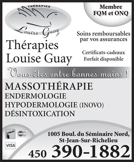 Thérapies Louise Guay (450-359-6161) - Annonce illustrée======= - DÉSINTOXICATION 1005 Boul. du Séminaire Nord, St-Jean-Sur-Richelieu 450 390-1882 ENDERMOLOGIE Membre FQM et ONQ Soins remboursables par vos assurances HYPODERMOLOGIE (INOVO) Certificats-cadeaux Forfait disponible MASSOTHÉRAPIE
