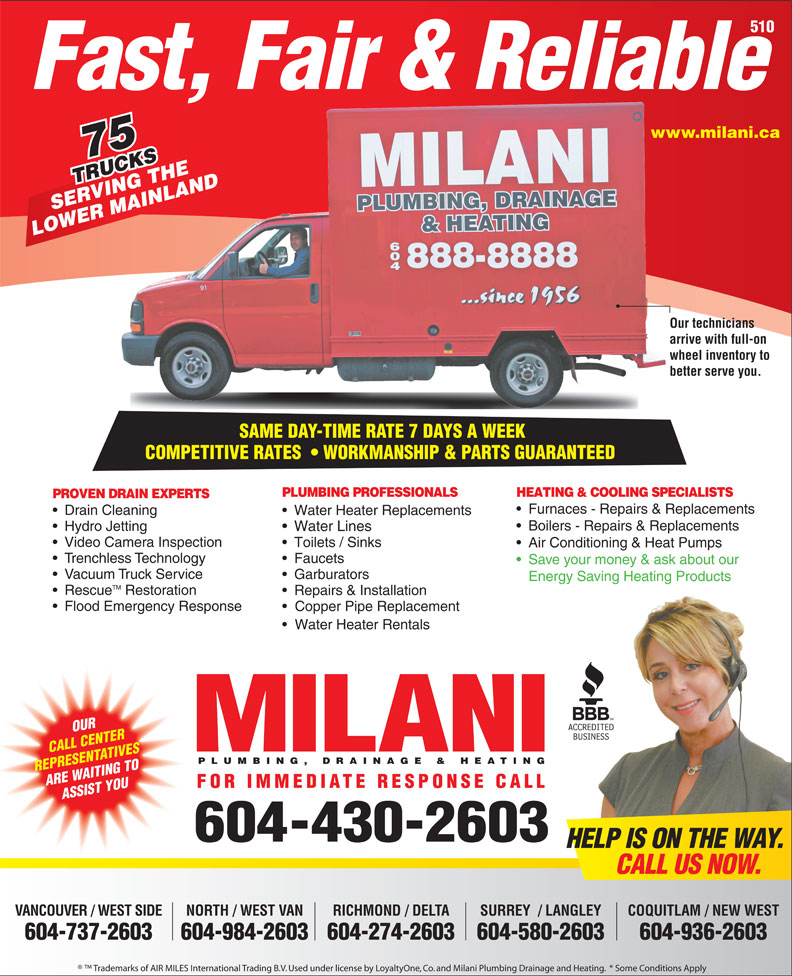 Milani Plumbing, Drainage & Heating (604-430-2603) - Annonce illustrée======= - 510 Fast, Fair & Reliable www.milani.cawww. 75 TRUCKS RUCKSTHE VING INLAND SERVING THE MA LOWER MAINLAND Our techniciansOur te arrive with full-on arrive wheel inventory to whee Hydro Jetting Water Lines Video Camera Inspection Toilets / Sinks Air Conditioning & Heat Pumps Trenchless Technology Faucets Save your money & ask about our Vacuum Truck Service Garburators Energy Saving Heating Products TM Rescue Restoration Repairs & Installation Flood Emergency Response Copper Pipe Replacement Water Heater Rentals OUR CALL CENTER PLUMBING, DRAINAGE & HEATING REPRESENTATIVES ARE WAITING TO FOR IMMEDIATE RESPONSE CALL ASSIST YOU 604-430-2603 HELP IS ON THE WAY. CALL US NOW. VANCOUVER / WEST SIDE NORTH / WEST VAN RICHMOND / DELTA COQUITLAM / NEW WESTSURREY  / LANGLEY 604-737-2603 604-984-2603604-274-2603 604-936-2603604-580-2603 Trademarks of AIR MILES International Trading B.V. Used under license by LoyaltyOne, Co. and Milani Plumbing Drainage and Heating.  * Some Conditions Apply better serve you.better SAME DAY-TIME RATE 7 DAYS A WEEK SAME DAY-TIME RATE 7 DAYS A WEEK COMPETITIVE RATES    WORKMANSHIP & PARTS GUARANTEEDCOMPETITIVERATES WORKMANSHIP&PARTSGUARANTEED PLUMBING PROFESSIONALS HEATING & COOLING SPECIALISTS PROVEN DRAIN EXPERTS Furnaces - Repairs & Replacements Drain Cleaning Water Heater Replacements Boilers - Repairs & Replacements