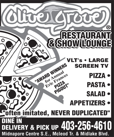 "Olive Grove Restaurant (403-256-4610) - Display Ad - LOUNGE VLT's   LARGE SCREEN TV for Annual PIZZA ""AWARD WINNERS PASTA Eric Frances PIZZA PIGOUT"" SALAD APPETIZERS ""often imitated, NEVER DUPLICATED"" DINE IN DELIVERY & PICK UP 403-256-4610 Midnapore Centre S.E., Mcleod Tr. & Midlake Blvd. RESTAURANT RESTAURANT RESTAURANT RESTAURANT & BACKGAMMON RESTAURANT & SHOW LOUNGE & SHOW LOUNGE PIZZA PIGOUT"" SALAD APPETIZERS ""often imitated, NEVER DUPLICATED"" DINE IN DELIVERY & PICK UP 403-256-4610 Midnapore Centre S.E., Mcleod Tr. & Midlake Blvd. RESTAURANT RESTAURANT RESTAURANT RESTAURANT & BACKGAMMON RESTAURANT & SHOW LOUNGE & SHOW LOUNGE LOUNGE VLT's   LARGE SCREEN TV for Annual PIZZA ""AWARD WINNERS PASTA Eric Frances"