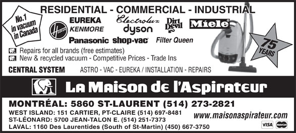 La Maison de l'Aspirateur (514-273-2821) - Display Ad - in vacuumin Canada 75 No.1 Repairs for all brands (free estimates) New & recycled vacuum - Competitive Prices - Trade Ins MONTRÉAL: 5860 ST-LAURENT (514) 273-2821 WEST ISLAND: 151 CARTIER, PT-CLAIRE (514) 697-8481 www.maisonaspirateur.com ST-LÉONARD: 5700 JEAN-TALON E. (514) 251-7373 ASTRO - VAC - EUREKA / INSTALLATION - REPAIRS LAVAL: 1160 Des Laurentides (South of St-Martin) (450) 667-3750