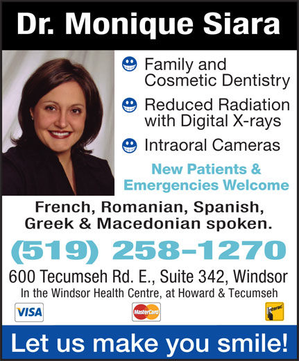 Siara Monique A Dr (519-258-1270) - Annonce illustrée======= - Dr. MoniqueSiara Familyand CosmeticDentistry ReducedRadiation withDigitalX-rays IntraoralCameras New Patients& Emergencies Welcome French,Romanian,Spanish, Greek & Macedonianspoken. (519) 258-1270 600TecumsehRd.E.,Suite342,Windsor In the Windsor Health Centre, at Howard & Tecumseh Letusmakeyousmile!