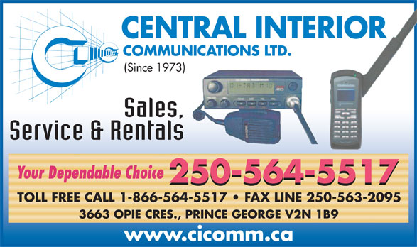 Central Interior Communications Ltd (250-564-5517) - Display Ad - CENTRAL INTERIOR COMMUNICATIONS LTD. (Since 1973) Sales, Service & Rentals Your Dependable Choice 250-564-5517 250-564-5517 TOLL FREE CALL 1-866-564-5517   FAX LINE 250-563-2095 3663 OPIE CRES., PRINCE GEORGE V2N 1B9 www.cicomm.ca
