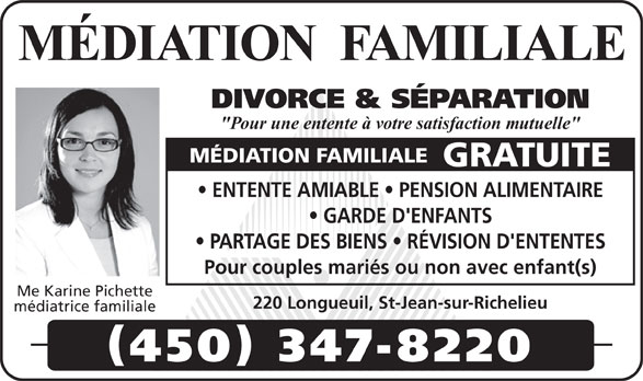 """Pichette Karine Me (450-347-8220) - Annonce illustrée======= - MÉDIATION  FAMILIALE DIVORCE & SÉPARATION """"Pour une entente à votre satisfaction mutuelle"""" MÉDIATION FAMILIALE GRATUITE ENTENTE AMIABLE   PENSION ALIMENTAIRE GARDE D'ENFANTS PARTAGE DES BIENS   RÉVISION D'ENTENTES Pour couples mariés ou non avec enfant(s) Me Karine Pichette 220 Longueuil, St-Jean-sur-Richelieu médiatrice familiale 450 347-8220"""