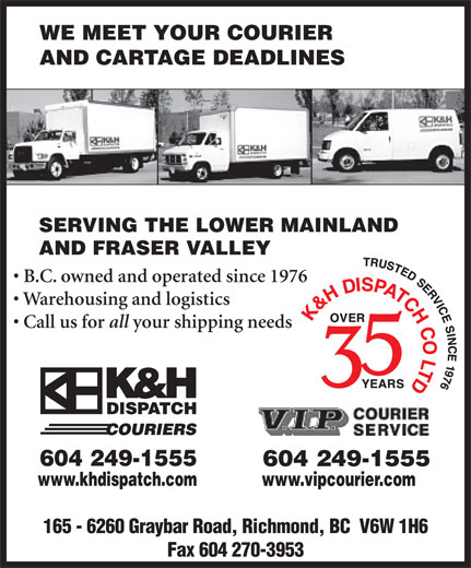 K&H Dispatch Couriers (604-249-1555) - Annonce illustrée======= - WE MEET YOUR COURIER AND CARTAGE DEADLINES AND FRASER VALLEY WE MEET YOUR COURIER SERVING THE LOWER MAINLAND AND CARTAGE DEADLINES AND FRASER VALLEY SERVING THE LOWER MAINLAND all www.khdispatch.com www.vipcourier.com B.C. owned and operated since 1976 your shipping needs 604 249-1555 Warehousing and logistics Call us for Warehousing and logistics all B.C. owned and operated since 1976 Call us for 604 249-1555 www.khdispatch.com your shipping needs www.vipcourier.com 165 - 6260 Graybar Road, Richmond, BC  V6W 1H6 Fax 604 270-3953 165 - 6260 Graybar Road, Richmond, BC  V6W 1H6 Fax 604 270-3953