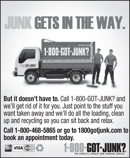 1-800-Got-Junk? (1-800-468-5865) - Annonce illustrée======= - But it doesn't have to. Call 1-800-GOT-JUNK? and we'll get rid of it for you. Just point to the stuff you want taken away and we'll do all the loading, clean up and recycling so you can sit back and relax. Call 1-800-468-5865 or go to 1800gotjunk.com to book an appointment today. But it doesn't have to. Call 1-800-GOT-JUNK? and we'll get rid of it for you. Just point to the stuff you want taken away and we'll do all the loading, clean up and recycling so you can sit back and relax. Call 1-800-468-5865 or go to 1800gotjunk.com to book an appointment today.  But it doesn't have to. Call 1-800-GOT-JUNK? and we'll get rid of it for you. Just point to the stuff you want taken away and we'll do all the loading, clean up and recycling so you can sit back and relax. Call 1-800-468-5865 or go to 1800gotjunk.com to book an appointment today.