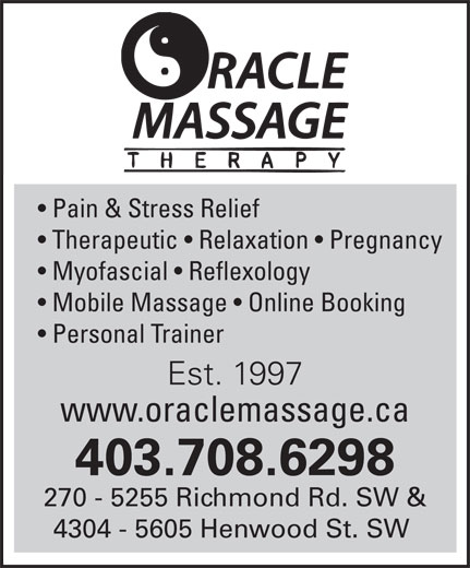Oracle Massage Therapy (403-708-6298) - Annonce illustrée======= - Therapeutic   Relaxation   Pregnancy Myofascial   Reflexology Mobile Massage   Online Booking Personal Trainer Est. 1997 www.oraclemassage.ca 403.708.6298 270 - 5255 Richmond Rd. SW & 4304 - 5605 Henwood St. SW Pain & Stress Relief