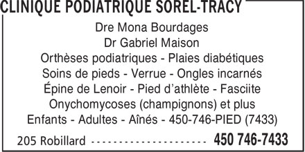 Clinique Podiatrique Sorel-Tracy (450-746-7433) - Annonce illustrée======= - Dre Mona Bourdages Dr Gabriel Maison Orthèses podiatriques - Plaies diabétiques Soins de pieds - Verrue - Ongles incarnés Épine de Lenoir - Pied d'athlète - Fasciite Onychomycoses (champignons) et plus Enfants - Adultes - Aînés - 450-746-PIED (7433)