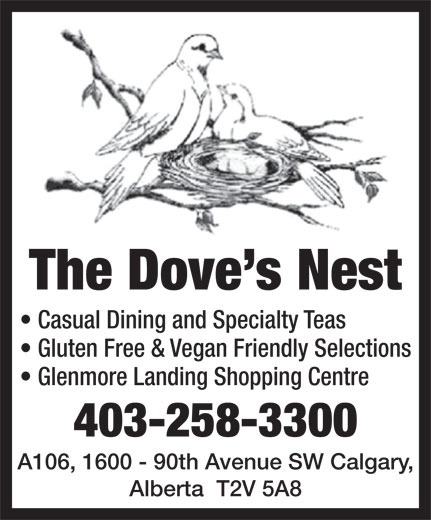 The Dove's Nest (403-258-3300) - Display Ad - The Dove s Nest Casual Dining and Specialty Teas Gluten Free & Vegan Friendly Selections Glenmore Landing Shopping Centre 403-258-3300 A106, 1600 - 90th Avenue SW Calgary, Alberta  T2V 5A8 The Dove s Nest Casual Dining and Specialty Teas Gluten Free & Vegan Friendly Selections Glenmore Landing Shopping Centre 403-258-3300 A106, 1600 - 90th Avenue SW Calgary, Alberta  T2V 5A8  The Dove s Nest Casual Dining and Specialty Teas Gluten Free & Vegan Friendly Selections Glenmore Landing Shopping Centre 403-258-3300 A106, 1600 - 90th Avenue SW Calgary, Alberta  T2V 5A8  The Dove s Nest Casual Dining and Specialty Teas Gluten Free & Vegan Friendly Selections Glenmore Landing Shopping Centre 403-258-3300 A106, 1600 - 90th Avenue SW Calgary, Alberta  T2V 5A8  The Dove s Nest Casual Dining and Specialty Teas Gluten Free & Vegan Friendly Selections Glenmore Landing Shopping Centre 403-258-3300 A106, 1600 - 90th Avenue SW Calgary, Alberta  T2V 5A8  The Dove s Nest Casual Dining and Specialty Teas Gluten Free & Vegan Friendly Selections Glenmore Landing Shopping Centre 403-258-3300 A106, 1600 - 90th Avenue SW Calgary, Alberta  T2V 5A8  The Dove s Nest Casual Dining and Specialty Teas Gluten Free & Vegan Friendly Selections Glenmore Landing Shopping Centre 403-258-3300 A106, 1600 - 90th Avenue SW Calgary, Alberta  T2V 5A8  The Dove s Nest Casual Dining and Specialty Teas Gluten Free & Vegan Friendly Selections Glenmore Landing Shopping Centre 403-258-3300 A106, 1600 - 90th Avenue SW Calgary, Alberta  T2V 5A8  The Dove s Nest Casual Dining and Specialty Teas Gluten Free & Vegan Friendly Selections Glenmore Landing Shopping Centre 403-258-3300 A106, 1600 - 90th Avenue SW Calgary, Alberta  T2V 5A8