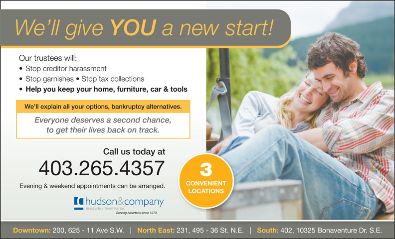 Hudson & Company Insolvency Trustees Inc (403-265-4357) - Display Ad - We ll give YOU a new start! Our trustees will: Stop creditor harassment Stop garnishes   Stop tax collections Help you keep your home, furniture, car & tools We ll explain all your options, bankruptcy alternatives. Everyone deserves a second chance, to get their lives back on track. Call us today at 403.265.4357 CONVENIENT Evening & weekend appointments can be arranged. LOCATIONS Downtown: 200, 625 - 11 Ave S.W. North East: 231, 495 - 36 St. N.E. South: 402, 10325 Bonaventure Dr. S.E.