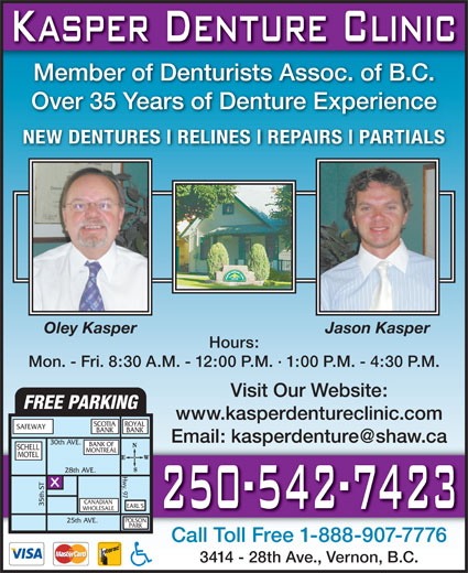 Kasper Denture Clinic Ltd (250-542-7423) - Annonce illustrée======= - Member of Denturists Assoc. of B.C. Over 35 Years of Denture Experience NEW DENTURES RELINES REPAIRS PARTIALS Oley Kasper Jason Kasper Hours: Mon. - Fri. 8:30 A.M. - 12:00 P.M. · 1:00 P.M. - 4:30 P.M. Visit Our Website: FREE PARKING www.kasperdentureclinic.com SCOTIA ROYAL SAFEWAY BANK 30th AVE. BANK OF SCHELL MONTREAL MOTEL 28th A. HVE .EARL CANADIAN 'S WHOLESALE POLSON 25th AVE. PARK Call Toll Free 1-888-907-7776 3414 - 28th Ave., Vernon, B.C.