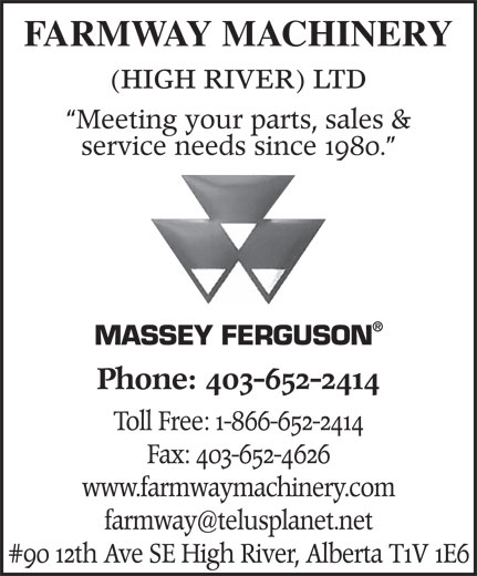 Farmway Machinery (High River) Ltd (403-652-2414) - Annonce illustrée======= - FARMWAY MACHINERY (HIGH RIVER) LTD Meeting your parts, sales & service needs since 1980. MASSEY FERGUSON Phone: 403-652-2414 Toll Free: 1-866-652-2414 Fax: 403-652-4626 www.farmwaymachinery.com #90 12 th Ave SE High River, Alberta T FARMWAY MACHINERY (HIGH RIVER) LTD Meeting your parts, sales & service needs since 1980. MASSEY FERGUSON Phone: 403-652-2414 Toll Free: 1-866-652-2414 Fax: 403-652-4626 www.farmwaymachinery.com #90 12 th Ave SE High River, Alberta T