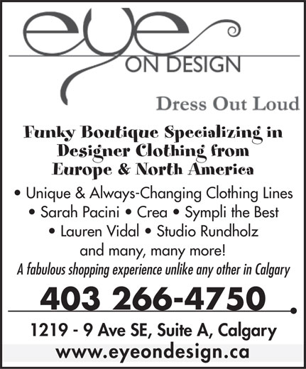 Eye On Design (403-266-4750) - Annonce illustrée======= - Funky Boutique Specializing in Designer Clothing from Europe & North America Unique & Always-Changing Clothing Lines Sarah Pacini   Crea   Sympli the Best Lauren Vidal   Studio Rundholz and many, many more! A fabulous shopping experience unlike any other in Calgary 403 266-4750 1219 - 9 Ave SE, Suite A, Calgary www.eyeondesign.ca Funky Boutique Specializing in Designer Clothing from Europe & North America Unique & Always-Changing Clothing Lines Sarah Pacini   Crea   Sympli the Best Lauren Vidal   Studio Rundholz and many, many more! A fabulous shopping experience unlike any other in Calgary 403 266-4750 1219 - 9 Ave SE, Suite A, Calgary www.eyeondesign.ca  Funky Boutique Specializing in Designer Clothing from Europe & North America Unique & Always-Changing Clothing Lines Sarah Pacini   Crea   Sympli the Best Lauren Vidal   Studio Rundholz and many, many more! A fabulous shopping experience unlike any other in Calgary 403 266-4750 1219 - 9 Ave SE, Suite A, Calgary www.eyeondesign.ca