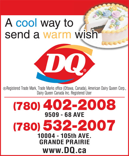 Dairy Queen Brazier (780-532-2007) - Display Ad - A cool way to send a warm wish 780 402-2008 9509 - 68 AVE 780 532-2007 10004 - 105th AVE. GRANDE PRAIRIE www.DQ.ca