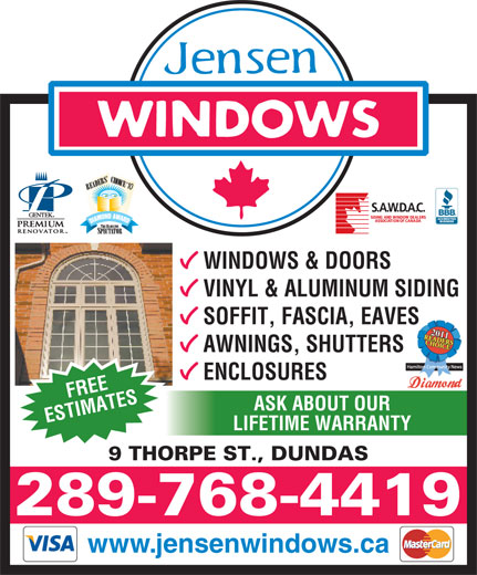 Jensen Windows (905-547-6632) - Annonce illustrée======= - VINYL & ALUMINUM SIDING SOFFIT, FASCIA, EAVES www.jensenwindows.ca AWNINGS, SHUTTERS ENCLOSURES FREE ABOUT OUR ESTIMATESASK LIFETIME WARRANTY 9 THORPE ST., DUNDAS 289-768-4419 WINDOWS & DOORS VINYL & ALUMINUM SIDING SOFFIT, FASCIA, EAVES AWNINGS, SHUTTERS ENCLOSURES FREE ABOUT OUR ESTIMATESASK LIFETIME WARRANTY 9 THORPE ST., DUNDAS 289-768-4419 www.jensenwindows.ca WINDOWS & DOORS