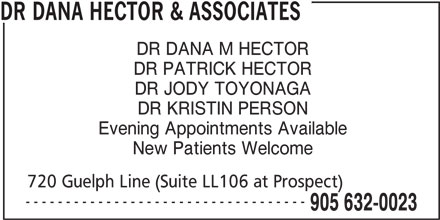 Dr Dana Hector & Associates (905-632-0023) - Display Ad - 905 632-0023 ----------------------------------- DR DANA HECTOR & ASSOCIATES DR DANA M HECTOR DR PATRICK HECTOR DR JODY TOYONAGA DR KRISTIN PERSON Evening Appointments Available New Patients Welcome 720 Guelph Line (Suite LL106 at Prospect) ----------------------------------- 905 632-0023 DR DANA HECTOR & ASSOCIATES DR DANA M HECTOR DR PATRICK HECTOR DR JODY TOYONAGA DR KRISTIN PERSON Evening Appointments Available New Patients Welcome 720 Guelph Line (Suite LL106 at Prospect)