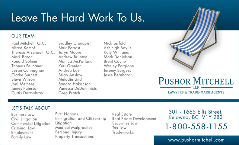 Pushor Mitchell LLP (250-762-2108) - Display Ad - Leave The Hard Work To Us. OUR TEAM Paul Mitchell, Q.C. Bradley Cronquist Nick Lerfold Alfred Kempf Blair Forrest Ashleigh Baylis Theresa Arsenault, Q.C. Taryn Moore Katy Williams Mark Baron Andrew Brunton Mark Danielson Ronald Solmer Monica McParland Brent Coyne Thomas Fellhauer Keri Grenier Wesley Forgione Susan Connaghan Andrea East Jeremy Burgess Clarke Burnett Brian Anslow Jesse Bernhardt Steve Wilson Melodie Lind Joni Metherell Sandra Hakanson James Paterson Vanessa DeDominicis Curtis Darmohray Greg Pratch LET S TALK ABOUT 301 - 1665 Ellis Street, First Nations Real Estate Business Law Kelowna, BC  V1Y 2B3 Immigration and Citizenship Real Estate Development Civil Litigation Litigation Securities Law Commercial Litigation Medical Malpractice Tax Law 1-800-558-1155 Criminal Law Personal Injury Trade-marks Employment Property Transactions Family Law www.pushormitchell.com